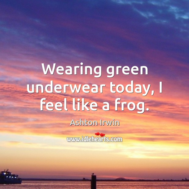 Wearing green underwear today, I feel like a frog. Image