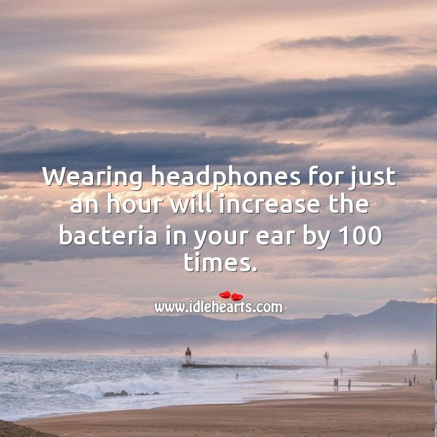 Wearing headphones for just an hour will increase the bacteria in your ear by 100 times. Image