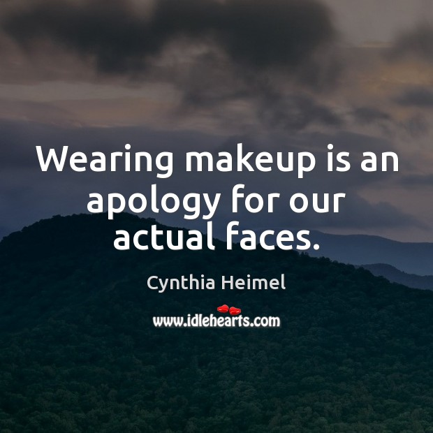 Wearing makeup is an apology for our actual faces. Image