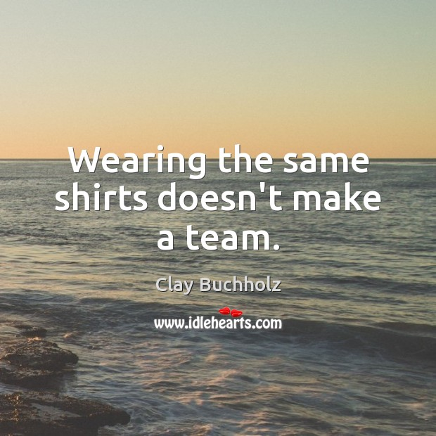 Image, Wearing the same shirts doesn't make a team.