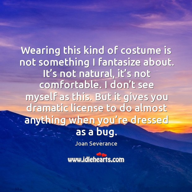 Wearing this kind of costume is not something I fantasize about. It's not natural, it's not comfortable. Image