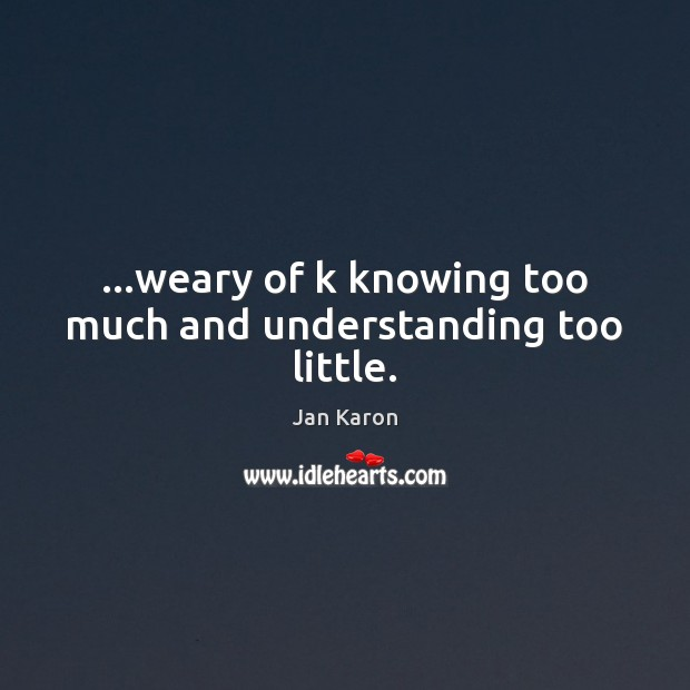 …weary of k knowing too much and understanding too little. Jan Karon Picture Quote