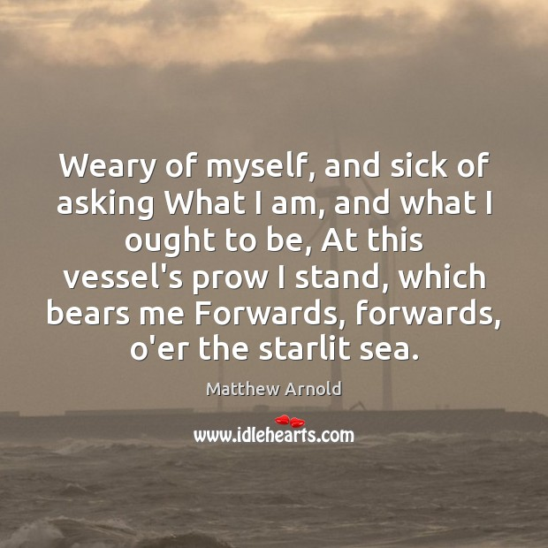 Weary of myself, and sick of asking What I am, and what Matthew Arnold Picture Quote