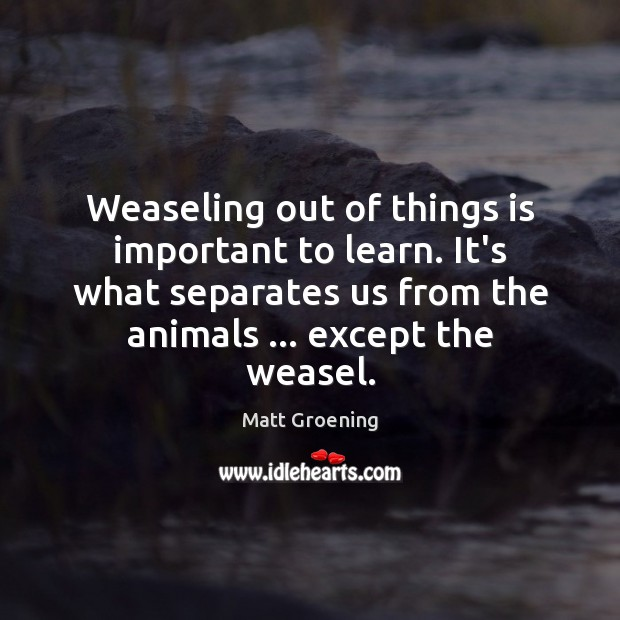 Image, Weaseling out of things is important to learn. It's what separates us