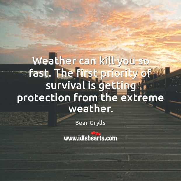 Weather can kill you so fast. The first priority of survival is Priority Quotes Image