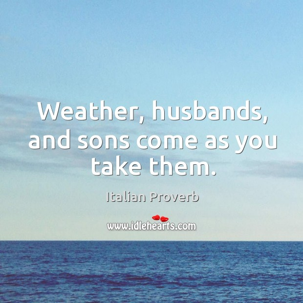 Image, Weather, husbands, and sons come as you take them.