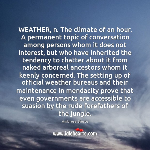 WEATHER, n. The climate of an hour. A permanent topic of conversation Image