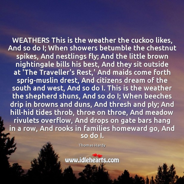 WEATHERS This is the weather the cuckoo likes, And so do I; Thomas Hardy Picture Quote