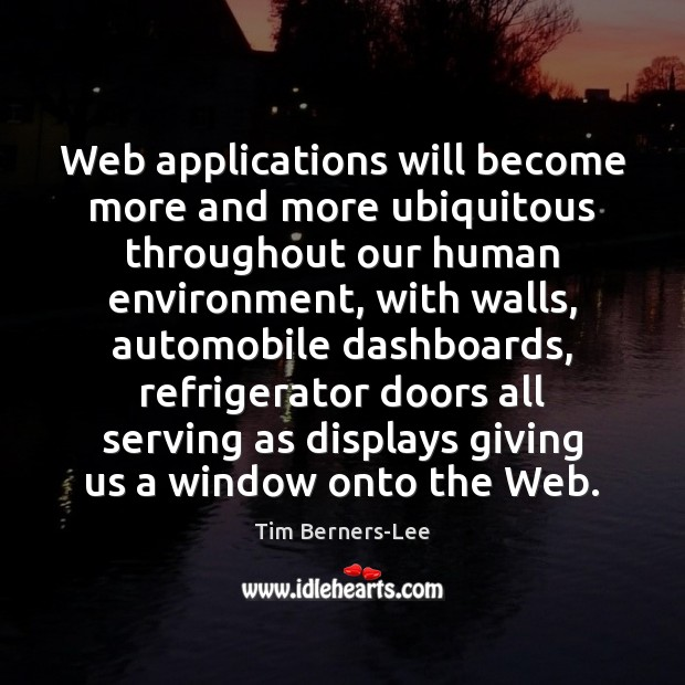 Web applications will become more and more ubiquitous throughout our human environment, Tim Berners-Lee Picture Quote