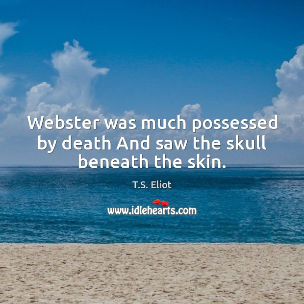 Image, Webster was much possessed by death And saw the skull beneath the skin.
