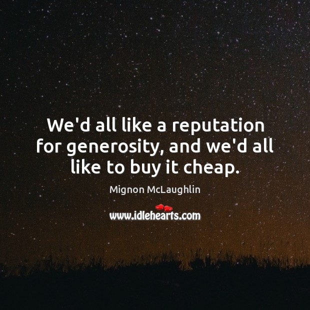 We'd all like a reputation for generosity, and we'd all like to buy it cheap. Mignon McLaughlin Picture Quote