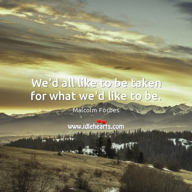We'd all like to be taken for what we'd like to be. Image