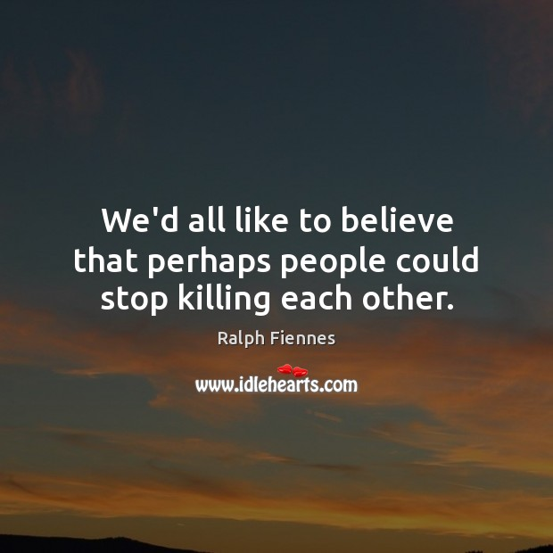 We'd all like to believe that perhaps people could stop killing each other. Image