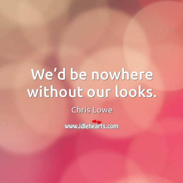 We'd be nowhere without our looks. Image