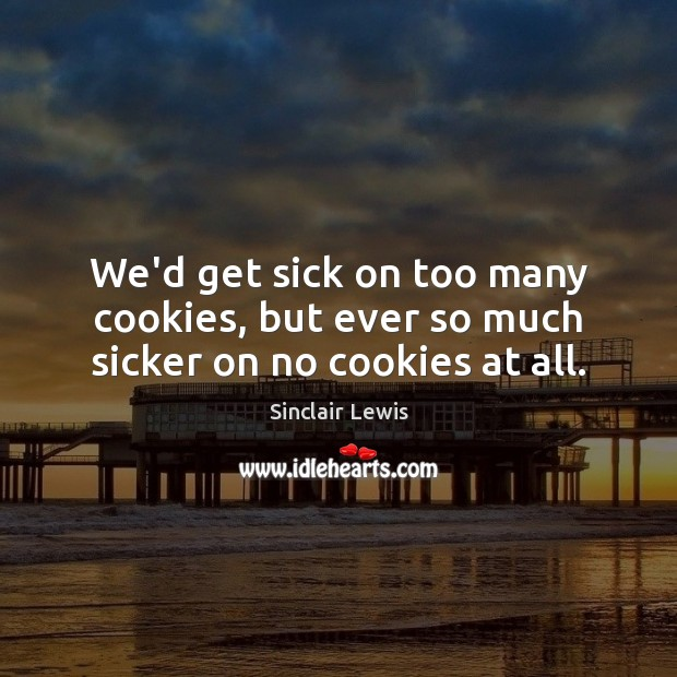 We'd get sick on too many cookies, but ever so much sicker on no cookies at all. Sinclair Lewis Picture Quote