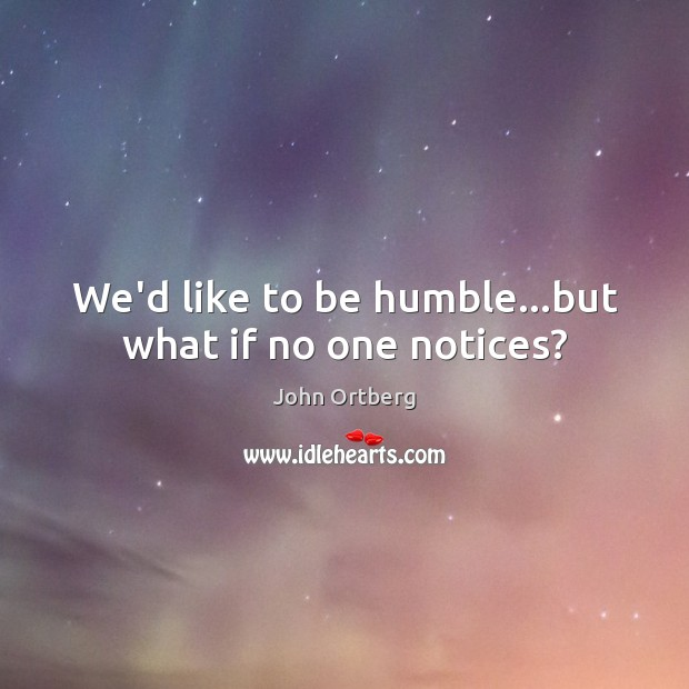 We'd like to be humble…but what if no one notices? John Ortberg Picture Quote