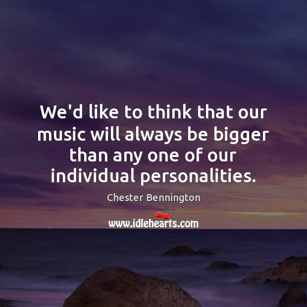 We'd like to think that our music will always be bigger than Chester Bennington Picture Quote