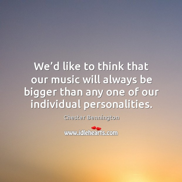 We'd like to think that our music will always be bigger than any one of our individual personalities. Image