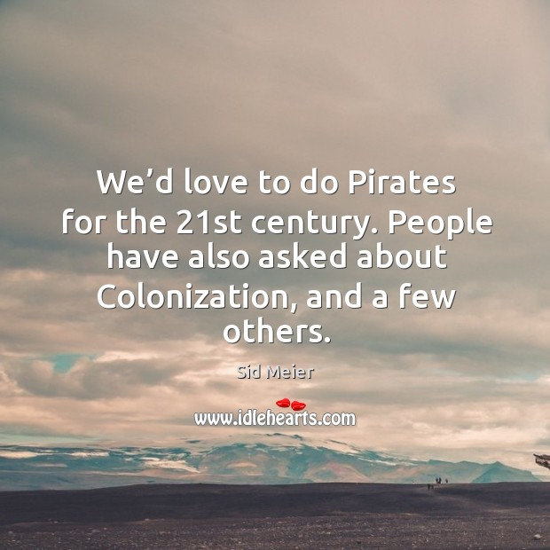 We'd love to do pirates for the 21st century. People have also asked about colonization, and a few others. Image