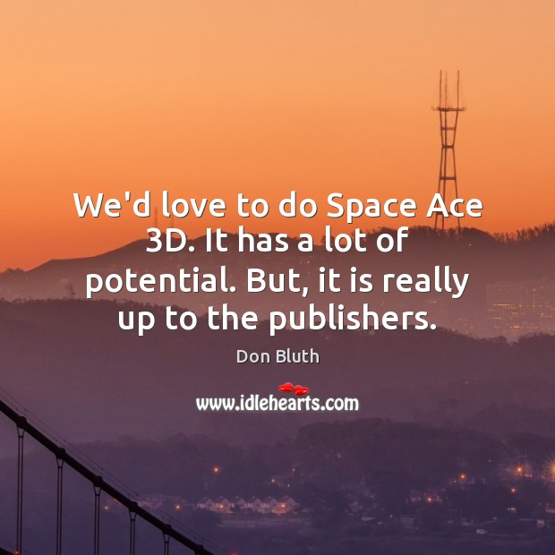 We'd love to do Space Ace 3D. It has a lot of Image