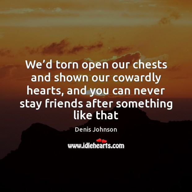 We'd torn open our chests and shown our cowardly hearts, and Denis Johnson Picture Quote