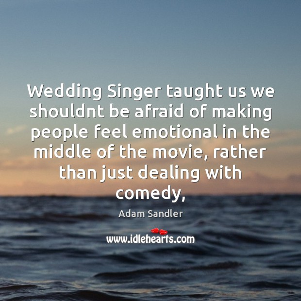 Wedding Singer taught us we shouldnt be afraid of making people feel Adam Sandler Picture Quote