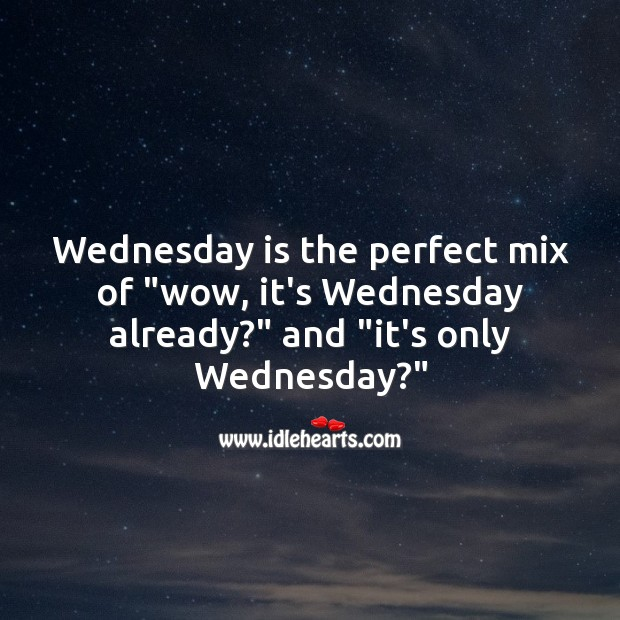 "Wednesday is the perfect mix of ""wow, it's Wednesday already?"" Wednesday Quotes Image"