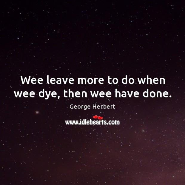 Wee leave more to do when wee dye, then wee have done. Image