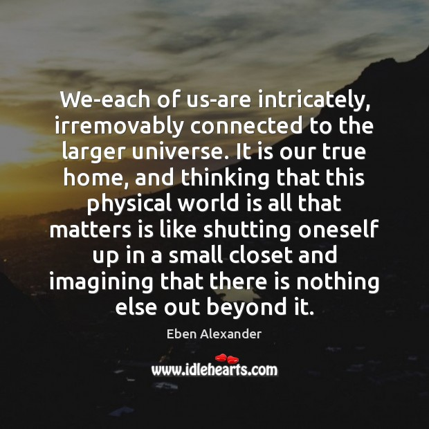 We-each of us-are intricately, irremovably connected to the larger universe. It is Eben Alexander Picture Quote