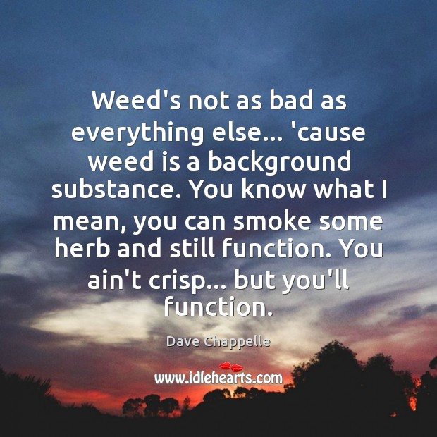 Weed's not as bad as everything else… 'cause weed is a background Dave Chappelle Picture Quote