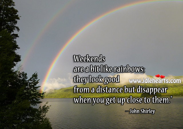 Weekends are a bit Like Rainbows