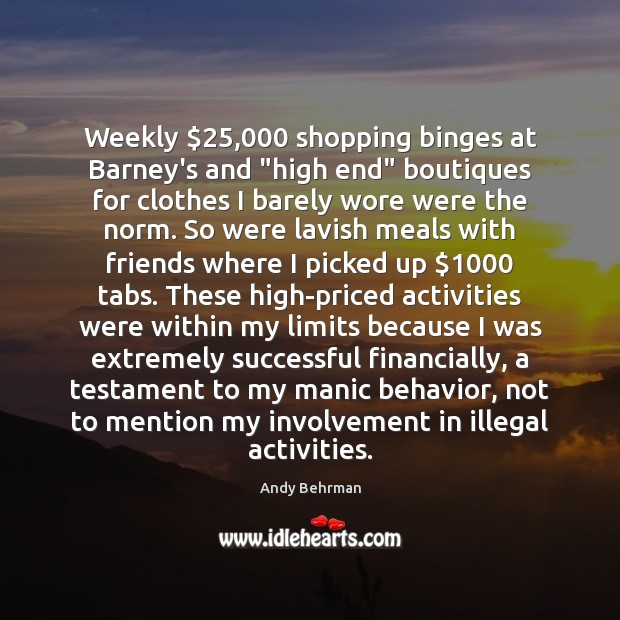 "Image, Weekly $25,000 shopping binges at Barney's and ""high end"" boutiques for clothes I"