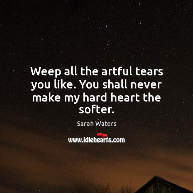 Weep all the artful tears you like. You shall never make my hard heart the softer. Sarah Waters Picture Quote