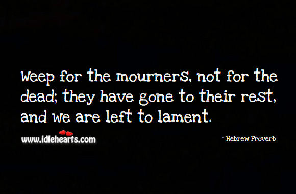 Weep for the mourners, not for the dead; they have gone to their rest, and we are left to lament. Hebrew Proverbs Image