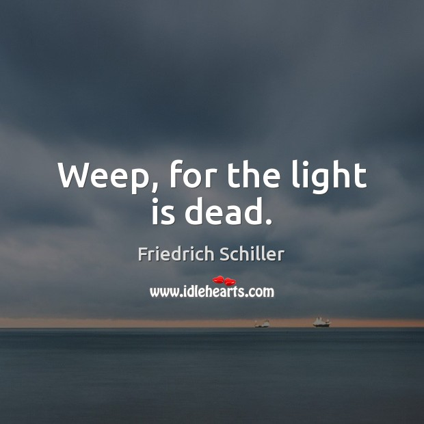 Weep, for the light is dead. Friedrich Schiller Picture Quote