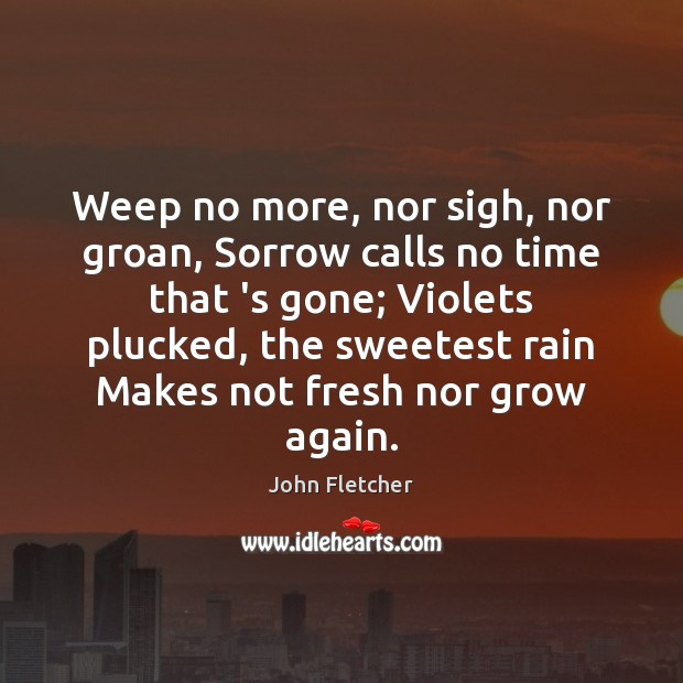 Weep no more, nor sigh, nor groan, Sorrow calls no time that John Fletcher Picture Quote