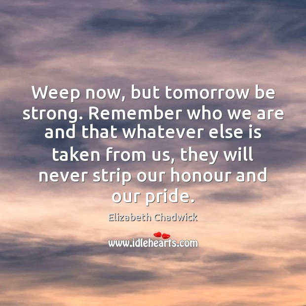 Weep now, but tomorrow be strong. Remember who we are and that Image