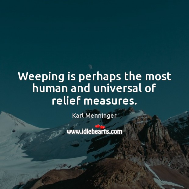 Weeping is perhaps the most human and universal of relief measures. Sympathy Quotes Image