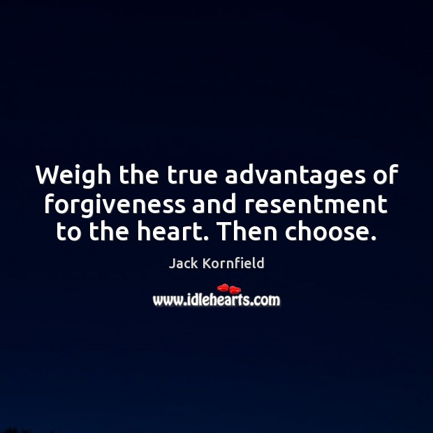 Weigh the true advantages of forgiveness and resentment to the heart. Then choose. Jack Kornfield Picture Quote