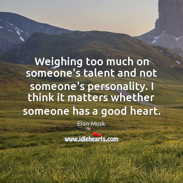 Weighing too much on someone's talent and not someone's personality. I think Image