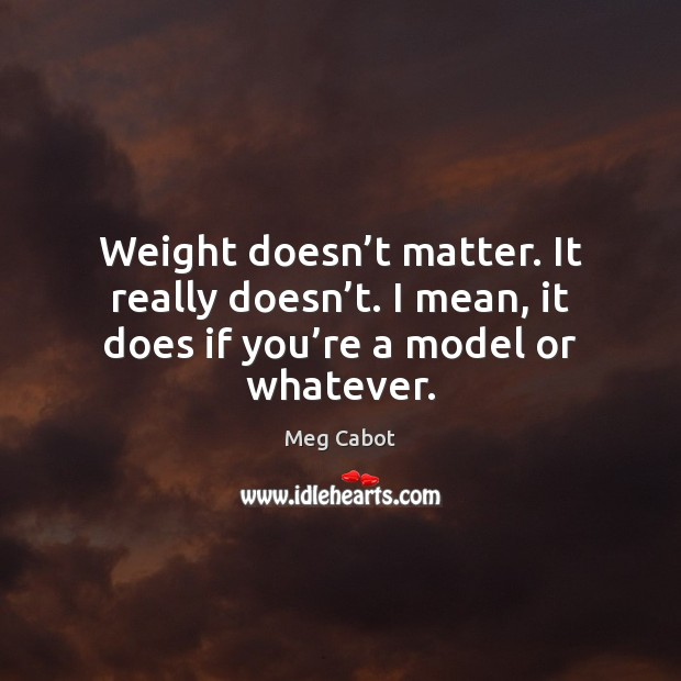Weight doesn't matter. It really doesn't. I mean, it does Meg Cabot Picture Quote