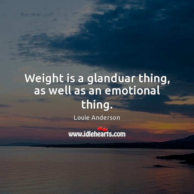 Image, Weight is a glanduar thing, as well as an emotional thing.