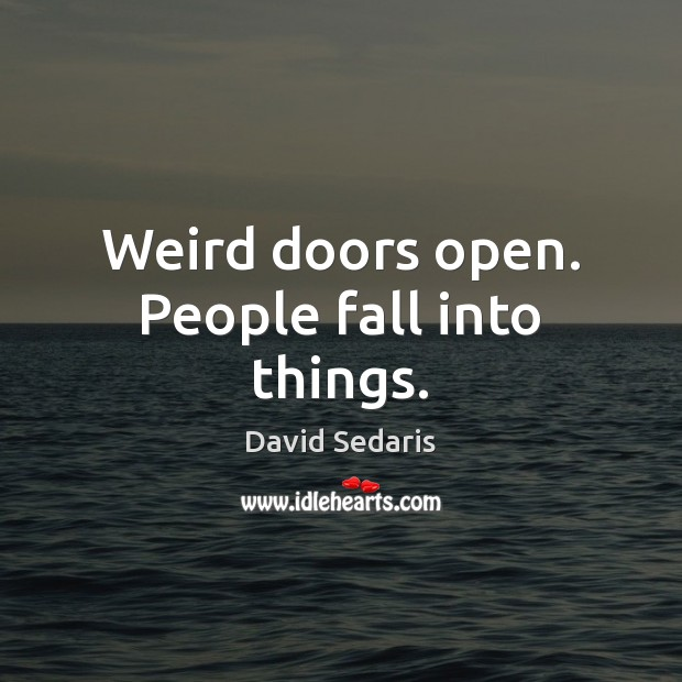 Weird doors open. People fall into things. David Sedaris Picture Quote