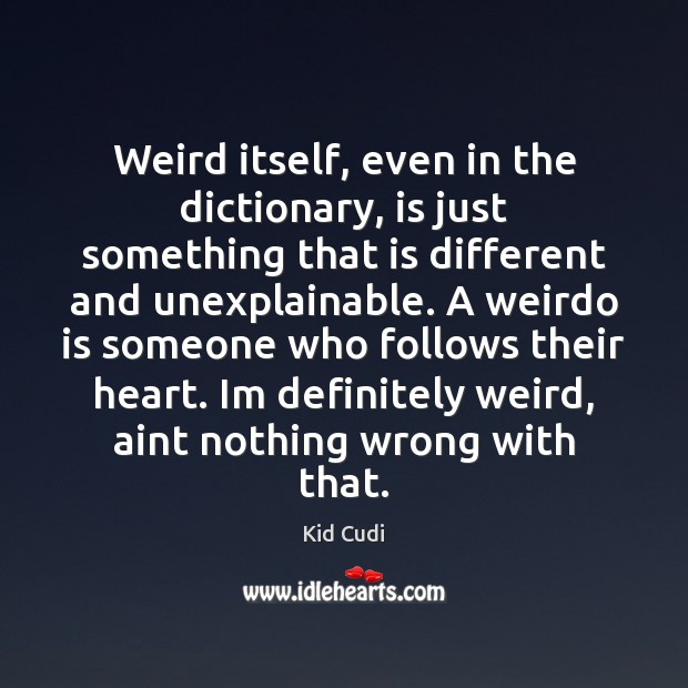 Weird itself, even in the dictionary, is just something that is different Kid Cudi Picture Quote