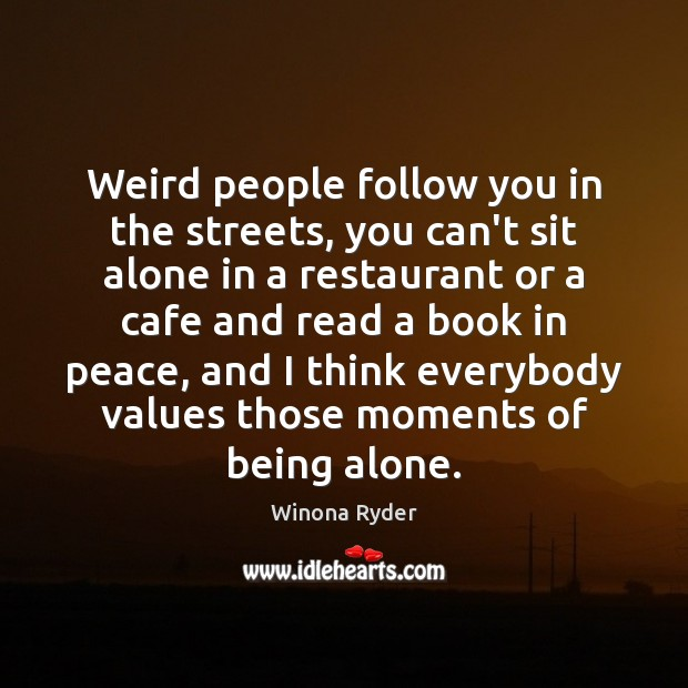Weird people follow you in the streets, you can't sit alone in Alone Quotes Image