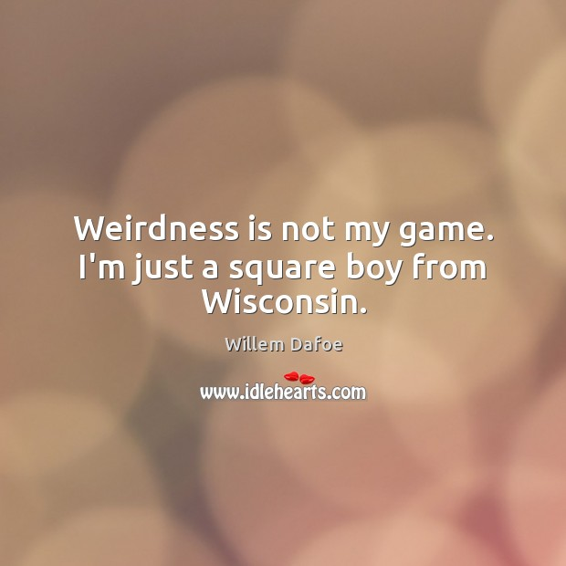 Weirdness is not my game. I'm just a square boy from Wisconsin. Willem Dafoe Picture Quote