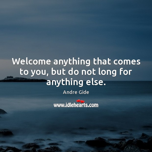Welcome anything that comes to you, but do not long for anything else. Andre Gide Picture Quote