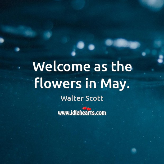 Welcome as the flowers in May. Walter Scott Picture Quote