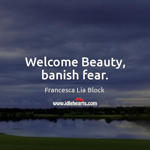 Welcome Beauty, banish fear. Image