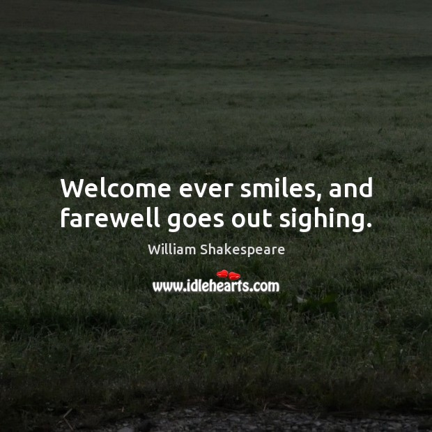 Welcome ever smiles, and farewell goes out sighing. Image